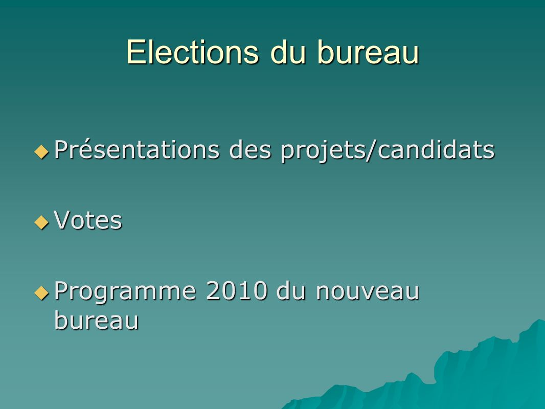 Elections du bureau Présentations des projets/candidats Présentations des projets/candidats Votes Votes Programme 2010 du nouveau bureau Programme 2010 du nouveau bureau