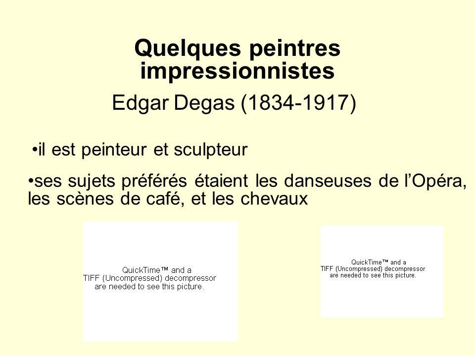 Quelques peintres impressionnistes Edgar Degas (1834-1917) il est peinteur et sculpteur ses sujets préférés étaient les danseuses de lOpéra, les scène