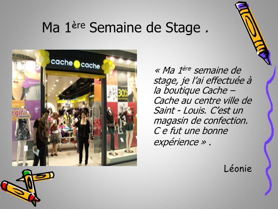 Ma 1 è re Semaine de Stage. « Ma 1 ère semaine de stage, je lai effectuée à la boutique Cache – Cache au centre ville de Saint - Louis. Cest un magasi