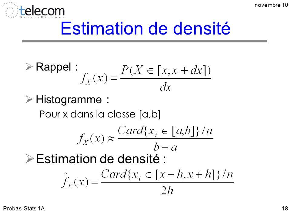 Estimation de densité Rappel : Histogramme : Pour x dans la classe [a,b] Estimation de densité : Probas-Stats 1A novembre 10 18