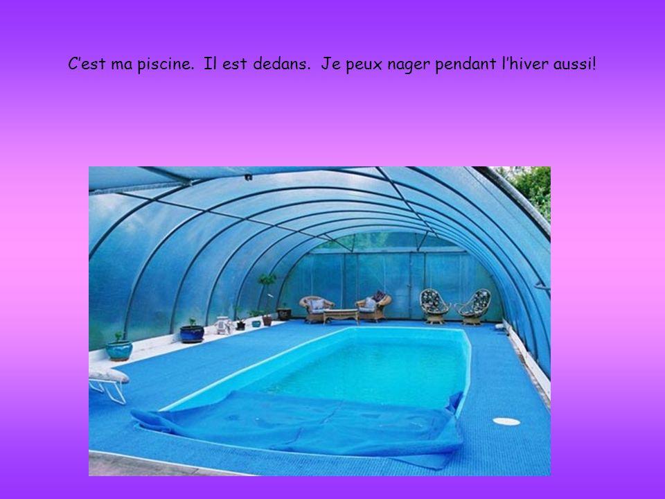 Cest ma piscine. Il est dedans. Je peux nager pendant lhiver aussi!