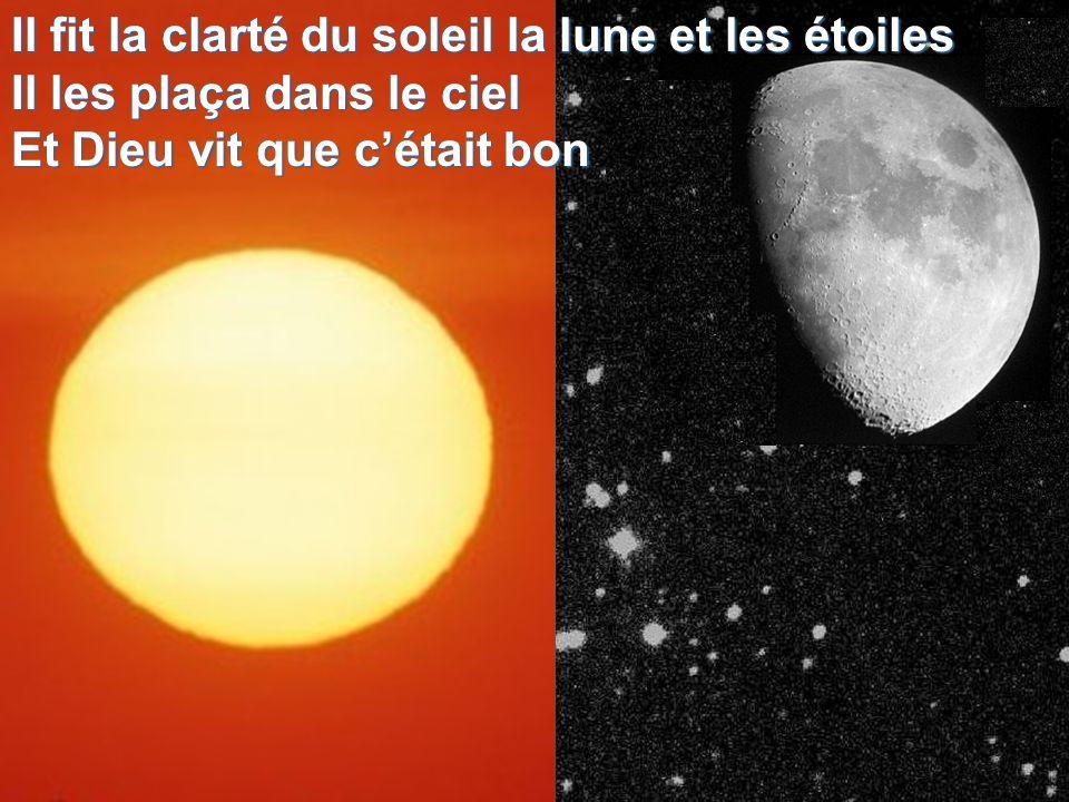 Il fit la clarté du soleil la lune et les étoiles Il les plaça dans le ciel Et Dieu vit que cétait bon