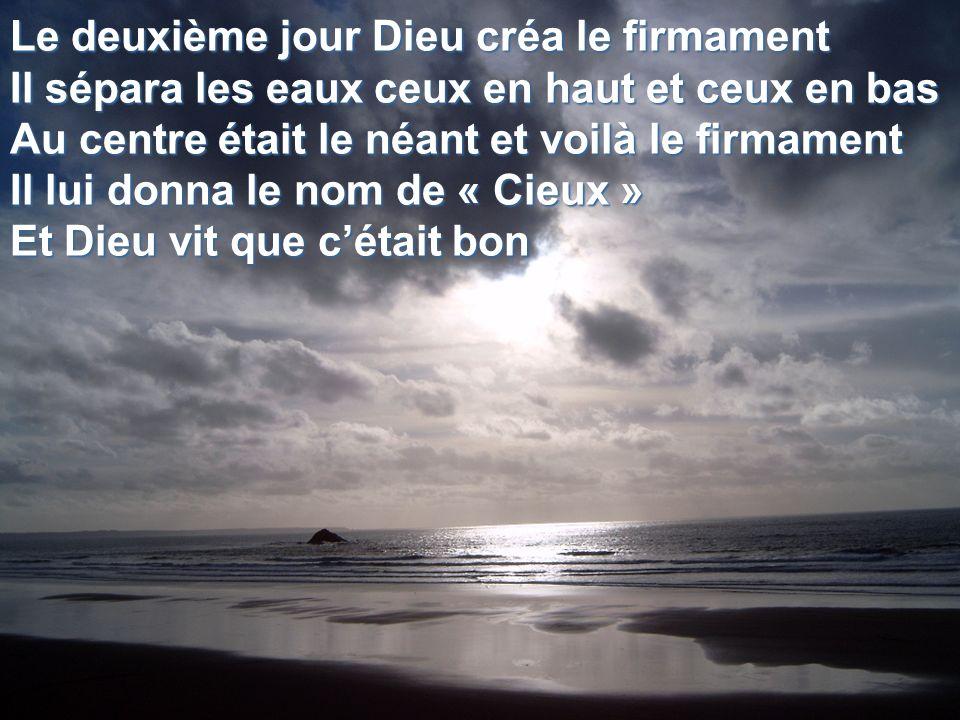 Le deuxième jour Dieu créa le firmament Il sépara les eaux ceux en haut et ceux en bas Au centre était le néant et voilà le firmament Il lui donna le