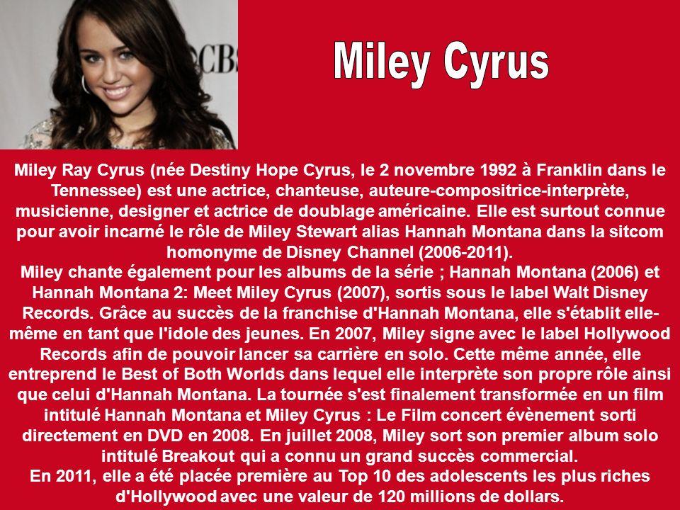 Miley Ray Cyrus (née Destiny Hope Cyrus, le 2 novembre 1992 à Franklin dans le Tennessee) est une actrice, chanteuse, auteure-compositrice-interprète,