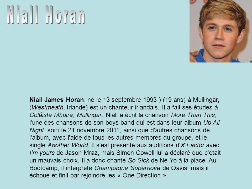 Niall James Horan, né le 13 septembre 1993 ) (19 ans) à Mullingar, (Westmeath, Irlande) est un chanteur irlandais. Il a fait ses études à Coláiste Mhu