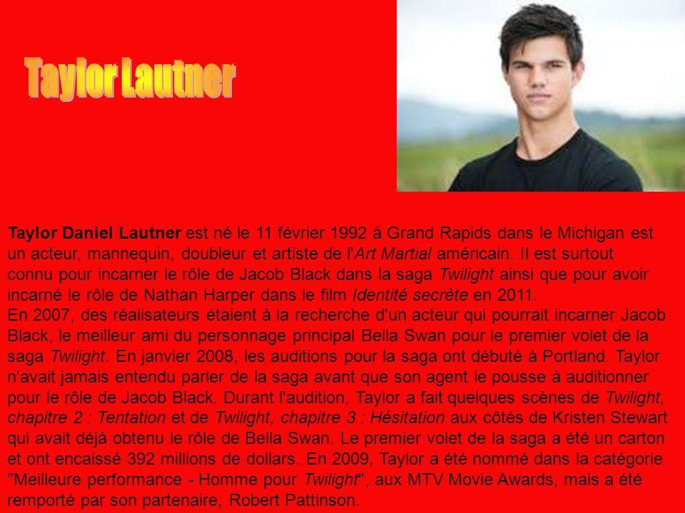 Taylor Daniel Lautner est né le 11 février 1992 à Grand Rapids dans le Michigan est un acteur, mannequin, doubleur et artiste de l'Art Martial américa