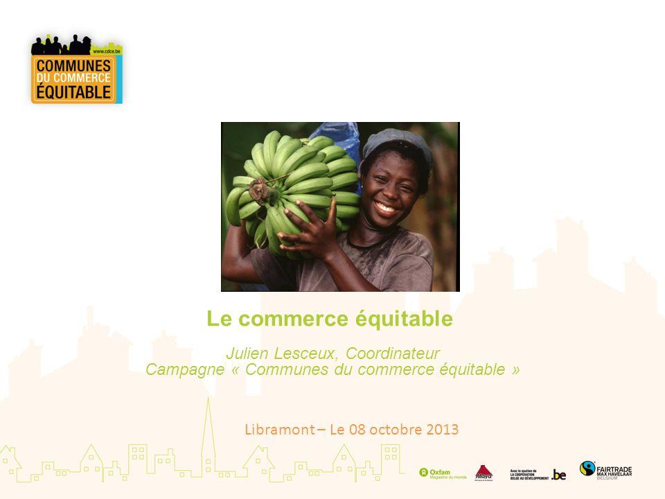 Le commerce équitable Julien Lesceux, Coordinateur Campagne « Communes du commerce équitable » Libramont – Le 08 octobre 2013