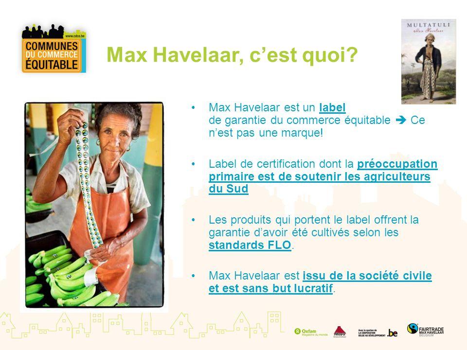 Max Havelaar, cest quoi? Max Havelaar est un label de garantie du commerce équitable Ce nest pas une marque! Label de certification dont la préoccupat