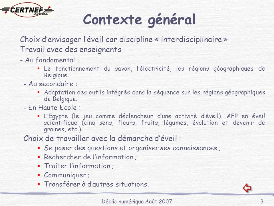 Déclic numérique Août 2007 3 Contexte général Choix denvisager léveil car discipline « interdisciplinaire » Travail avec des enseignants - Au fondamental : Le fonctionnement du savon, lélectricité, les régions géographiques de Belgique.