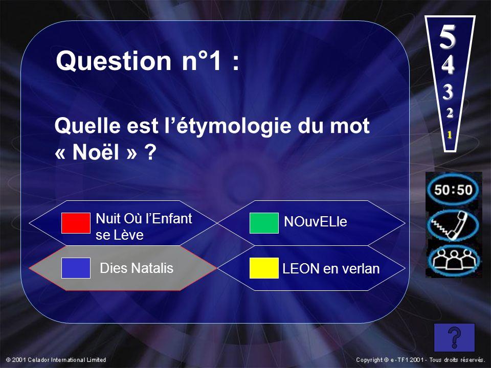 Question n°1 : 1 2 3 4 Dies Natalis NOuvELle LEON en verlan Quelle est létymologie du mot « Noël » ? Nuit Où lEnfant se Lève 5
