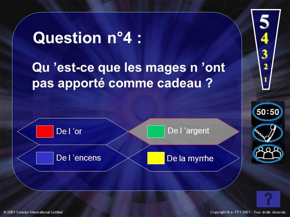 Question n°4 : 1 5 De l encens De l argent De la myrrhe Qu est-ce que les mages n ont pas apporté comme cadeau ? De l or 2 3 4