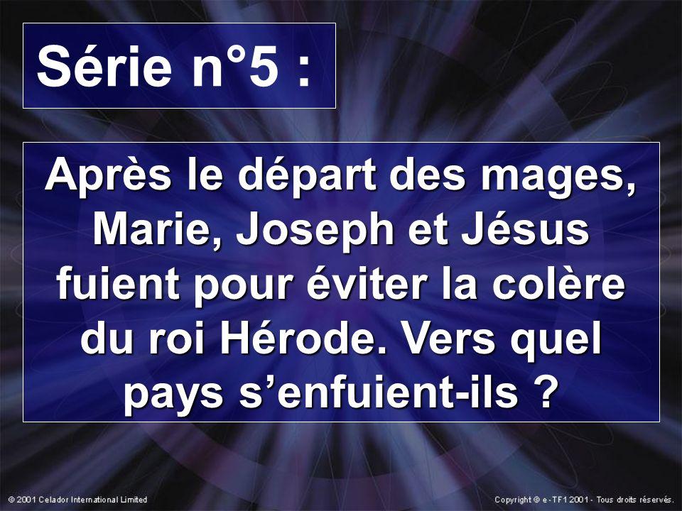 Série n°5 : Après le départ des mages, Marie, Joseph et Jésus fuient pour éviter la colère du roi Hérode. Vers quel pays senfuient-ils ?