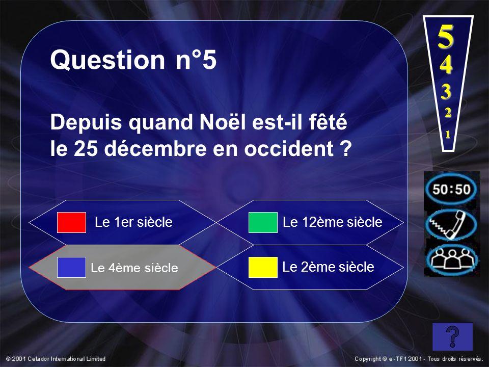 Question n°5 Depuis quand Noël est-il fêté le 25 décembre en occident ? Le 4ème siècle Le 12ème siècle Le 2ème siècle Le 1er siècle 1 2 3 4 5
