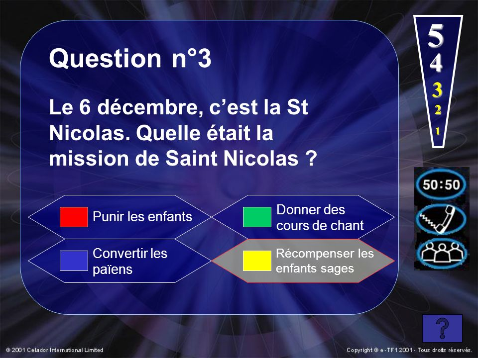 1 2 4 5 Question n°3 Le 6 décembre, cest la St Nicolas. Quelle était la mission de Saint Nicolas ? Convertir les païens Donner des cours de chant Réco