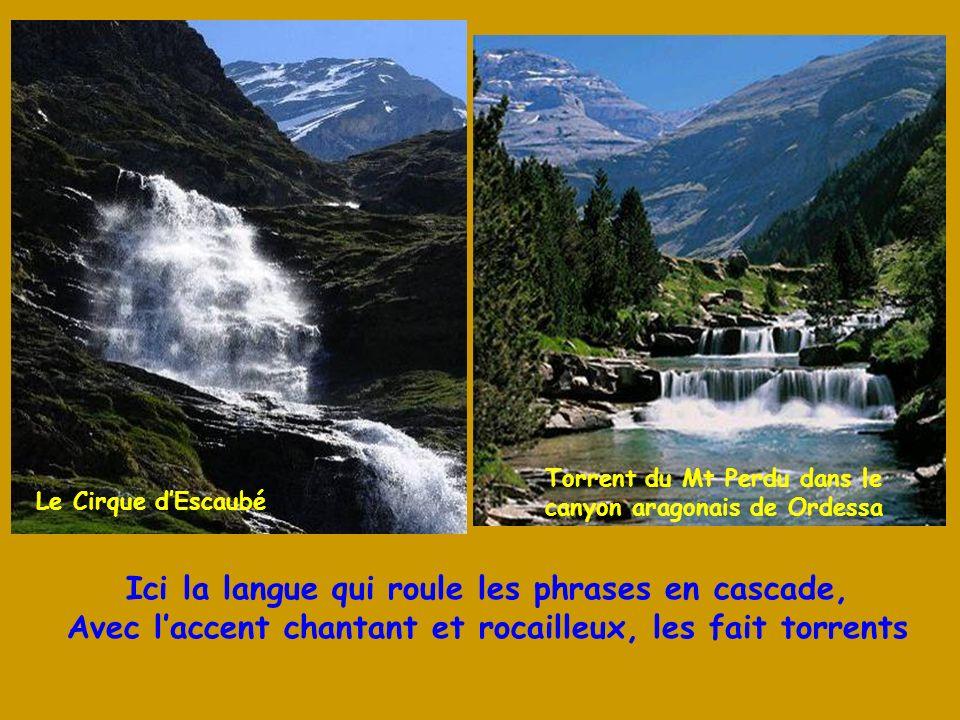 Ici la langue qui roule les phrases en cascade, Avec laccent chantant et rocailleux, les fait torrents Le Cirque dEscaubé Torrent du Mt Perdu dans le canyon aragonais de Ordessa