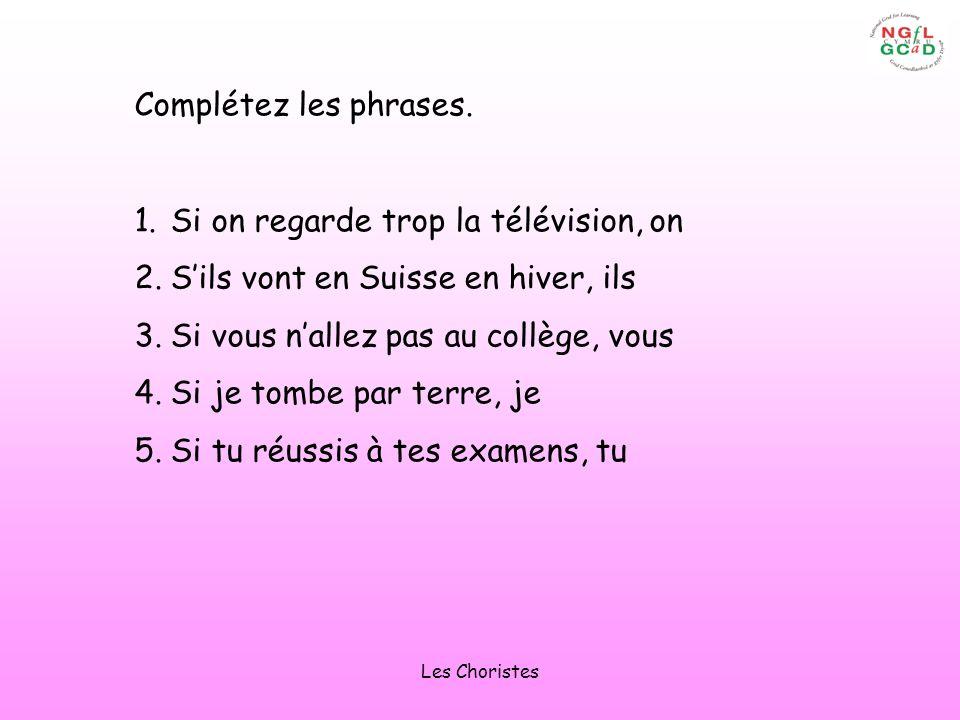 Les Choristes Complétez les phrases. 1.Si on regarde trop la télévision, on 2.Sils vont en Suisse en hiver, ils 3.Si vous nallez pas au collège, vous