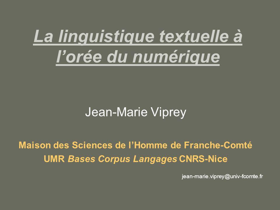 La linguistique textuelle à lorée du numérique Jean-Marie Viprey Maison des Sciences de lHomme de Franche-Comté UMR Bases Corpus Langages CNRS-Nice jean-marie.viprey@univ-fcomte.fr