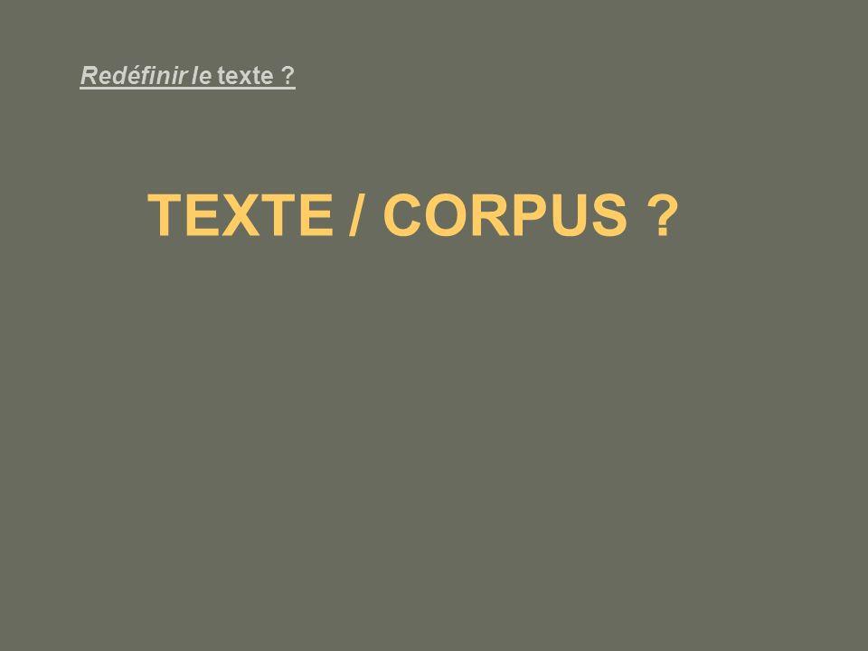 Redéfinir le texte ? TEXTE / CORPUS ?