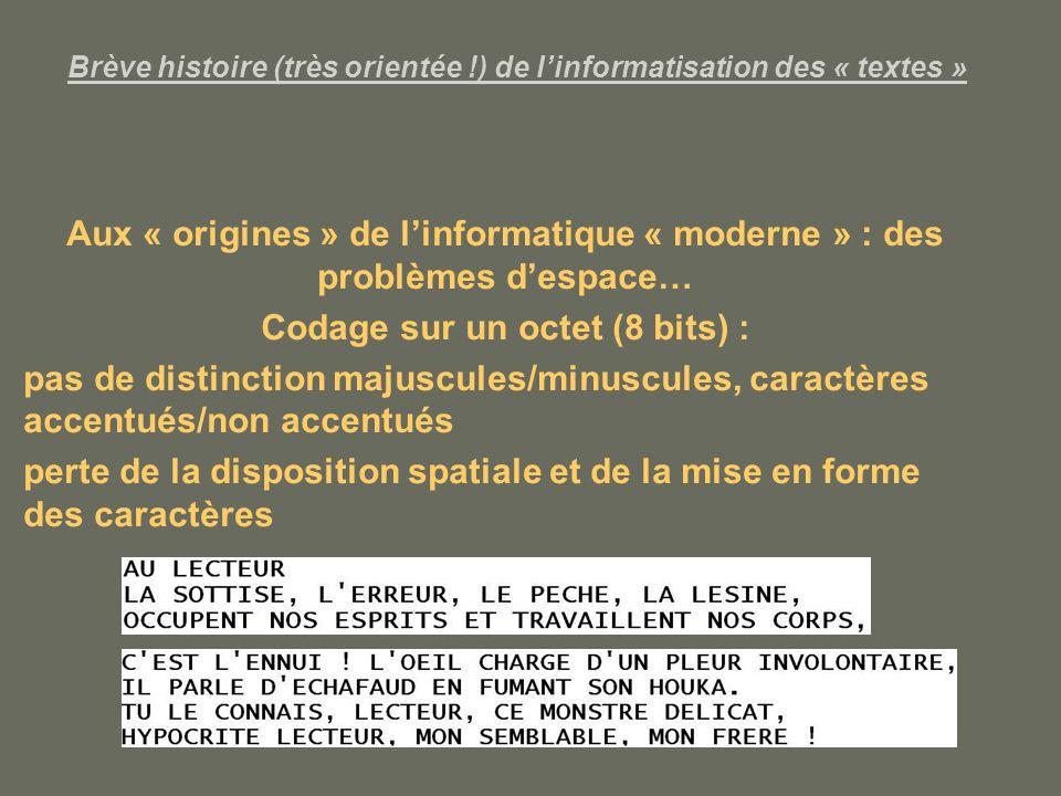 Brève histoire (très orientée !) de linformatisation des « textes » Aux « origines » de linformatique « moderne » : des problèmes despace… Codage sur un octet (8 bits) : pas de distinction majuscules/minuscules, caractères accentués/non accentués perte de la disposition spatiale et de la mise en forme des caractères