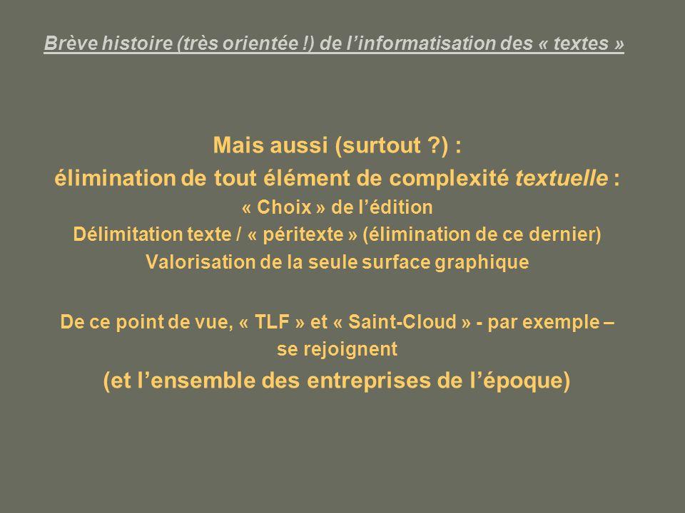 Brève histoire (très orientée !) de linformatisation des « textes » Mais aussi (surtout ?) : élimination de tout élément de complexité textuelle : « Choix » de lédition Délimitation texte / « péritexte » (élimination de ce dernier) Valorisation de la seule surface graphique De ce point de vue, « TLF » et « Saint-Cloud » - par exemple – se rejoignent (et lensemble des entreprises de lépoque)