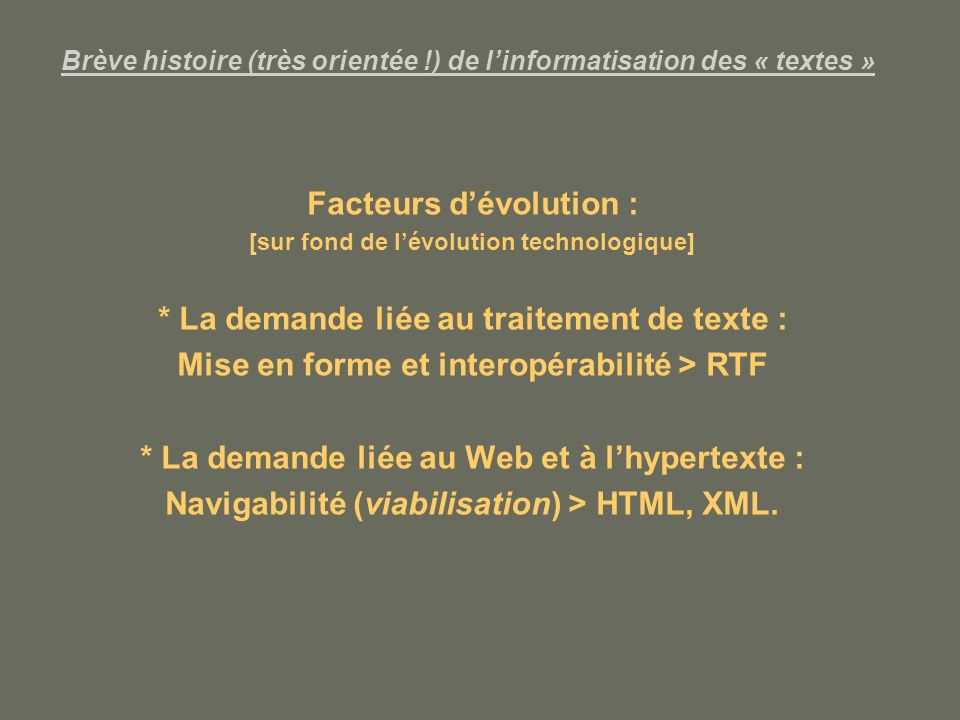 Brève histoire (très orientée !) de linformatisation des « textes » Facteurs dévolution : [sur fond de lévolution technologique] * La demande liée au traitement de texte : Mise en forme et interopérabilité > RTF * La demande liée au Web et à lhypertexte : Navigabilité (viabilisation) > HTML, XML.