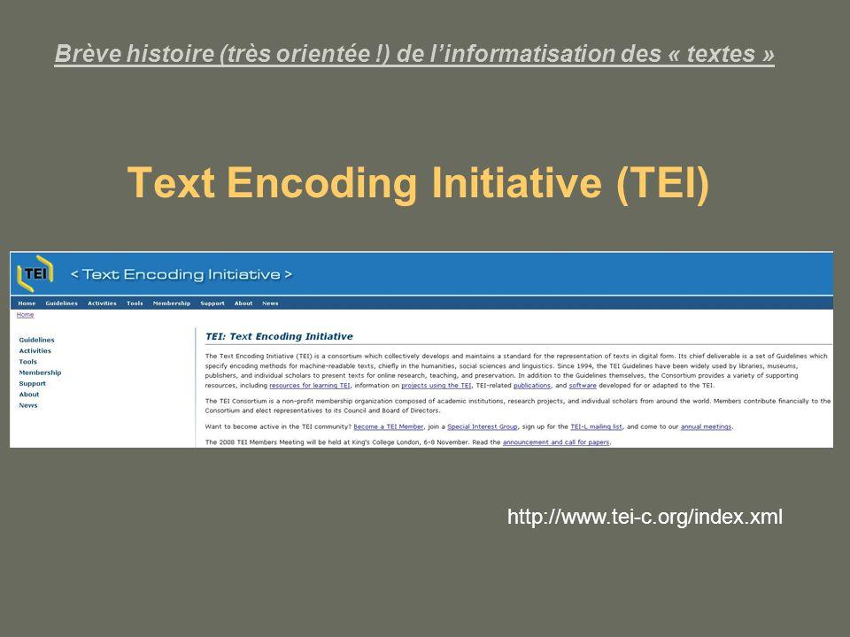 Brève histoire (très orientée !) de linformatisation des « textes » Text Encoding Initiative (TEI) http://www.tei-c.org/index.xml