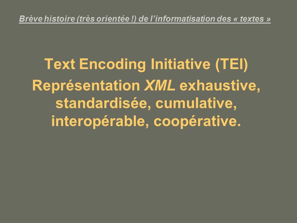Brève histoire (très orientée !) de linformatisation des « textes » Text Encoding Initiative (TEI) Représentation XML exhaustive, standardisée, cumulative, interopérable, coopérative.