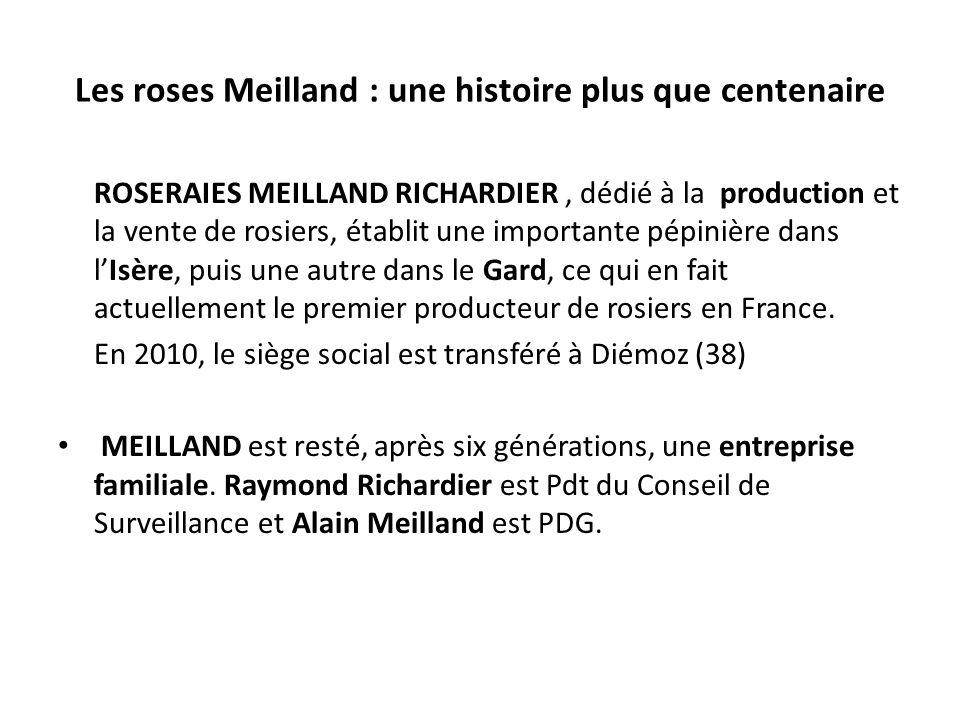 Les roses Meilland : une histoire plus que centenaire ROSERAIES MEILLAND RICHARDIER, dédié à la production et la vente de rosiers, établit une importante pépinière dans lIsère, puis une autre dans le Gard, ce qui en fait actuellement le premier producteur de rosiers en France.