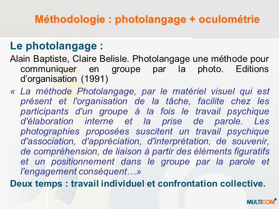 Méthodologie : photolangage + oculométrie Loculométrie : Consiste à enregistrer en continu les pauses et les trajectoires oculaires générées lors de la lecture, de la recherche dinformation ou de linspection dune scène.