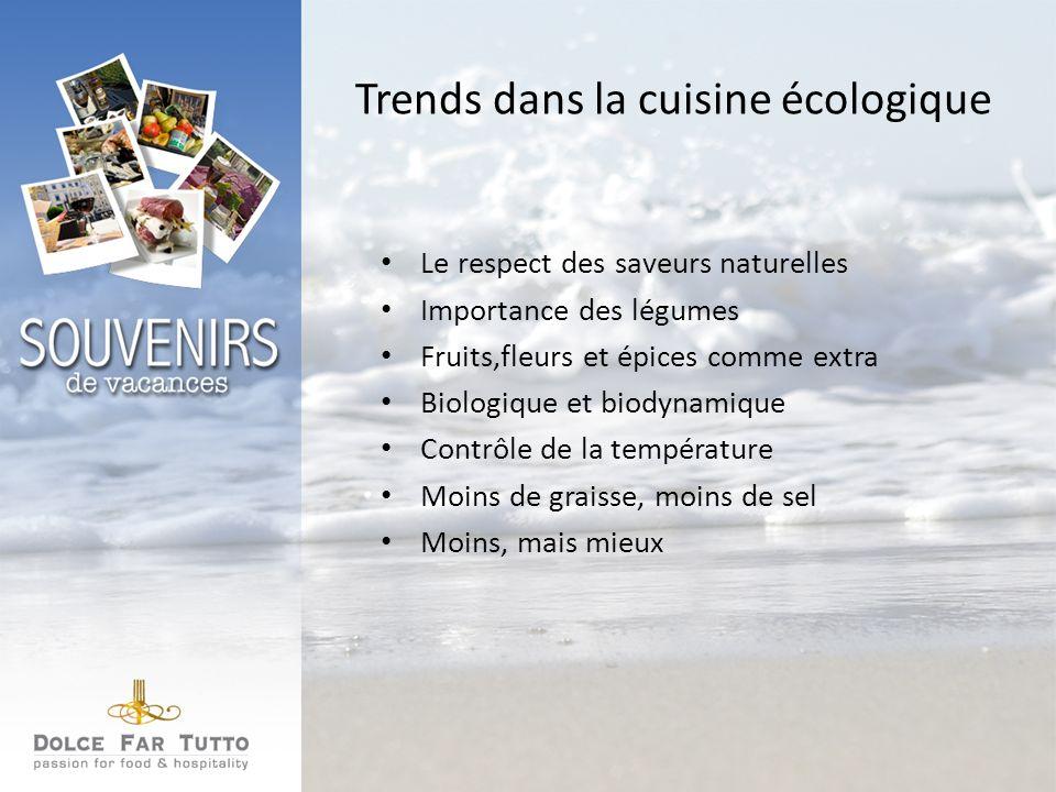 Trends dans la cuisine écologique Le respect des saveurs naturelles Importance des légumes Fruits,fleurs et épices comme extra Biologique et biodynamique Contrôle de la température Moins de graisse, moins de sel Moins, mais mieux