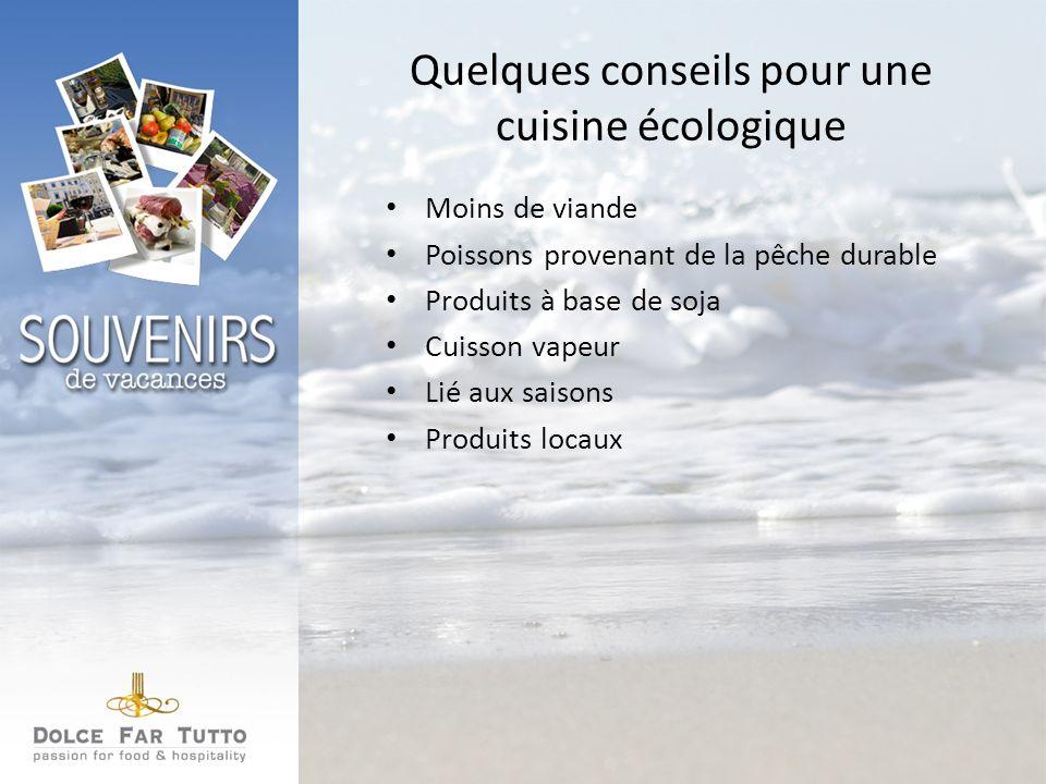 Quelques conseils pour une cuisine écologique Moins de viande Poissons provenant de la pêche durable Produits à base de soja Cuisson vapeur Lié aux saisons Produits locaux