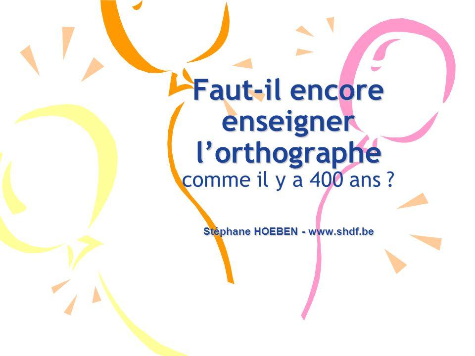 Stéphane HOEBEN - www.shdf.be Faut-il encore enseigner lorthographe Faut-il encore enseigner lorthographe comme il y a 400 ans ?