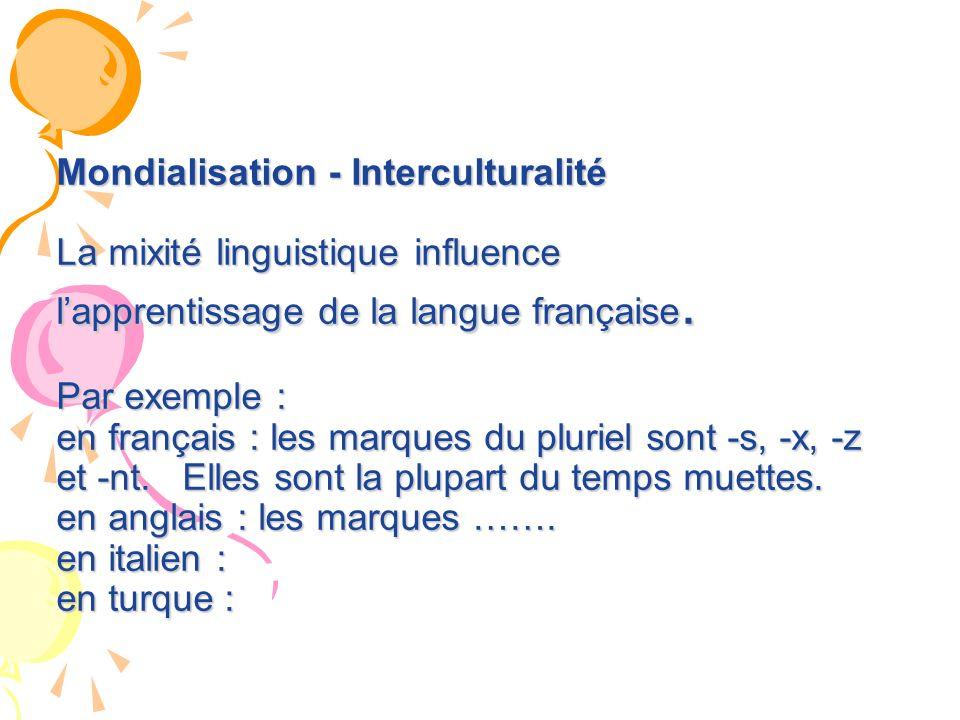 Mondialisation - Interculturalité La mixité linguistique influence lapprentissage de la langue française. Par exemple : en français : les marques du p