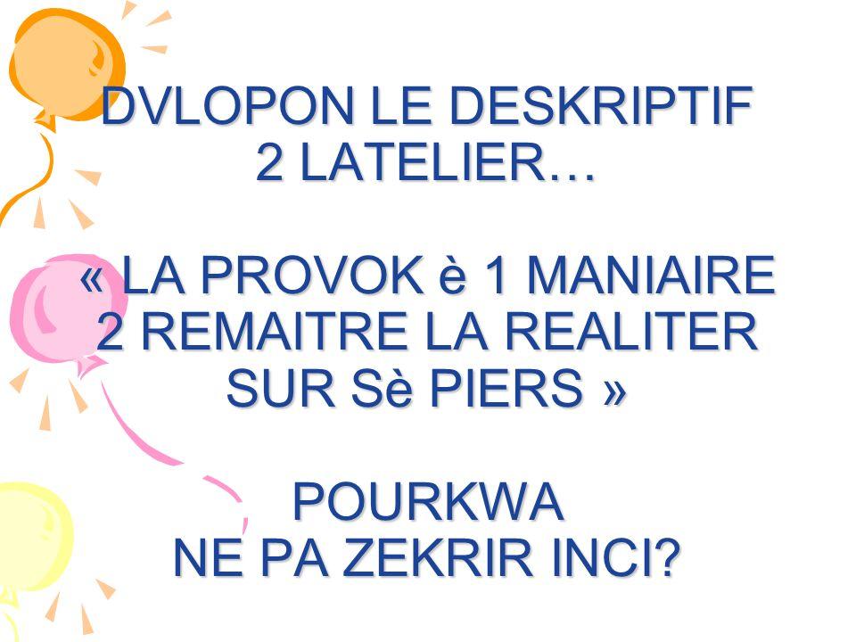 DVLOPON LE DESKRIPTIF 2 LATELIER… « LA PROVOK è 1 MANIAIRE 2 REMAITRE LA REALITER SUR Sè PIERS » POURKWA NE PA ZEKRIR INCI?