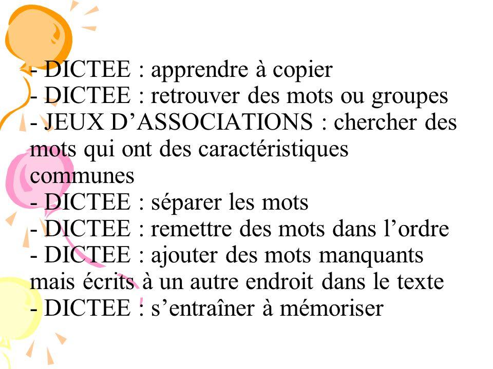 - - DICTEE : apprendre à copier - DICTEE : retrouver des mots ou groupes - JEUX DASSOCIATIONS : chercher des mots qui ont des caractéristiques commune