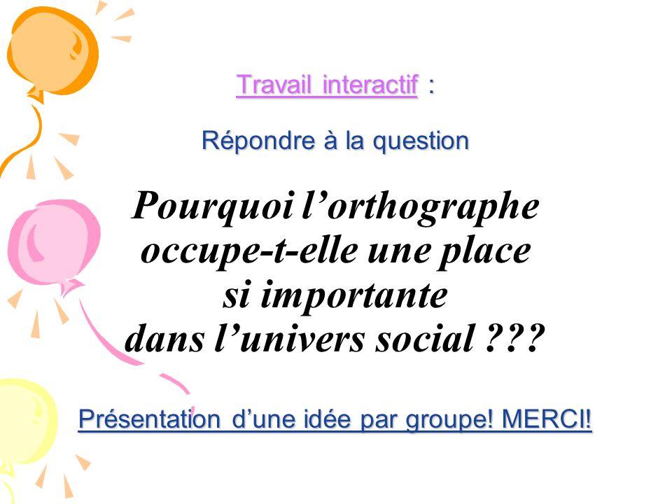 Travail interactif : Répondre à la question Présentation dune idée par groupe! MERCI! Travail interactif : Répondre à la question Pourquoi lorthograph