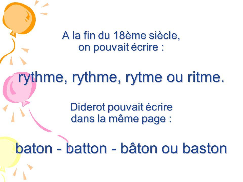 A la fin du 18ème siècle, on pouvait écrire : rythme, rythme, rytme ou ritme. Diderot pouvait écrire dans la même page : baton - batton - bâton ou bas