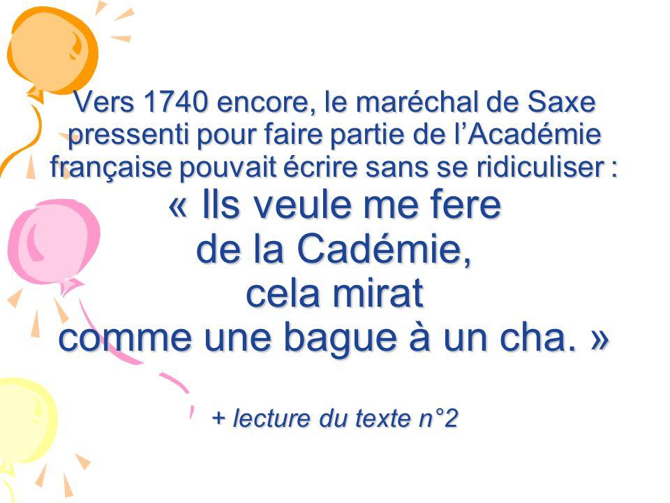 Vers 1740 encore, le maréchal de Saxe pressenti pour faire partie de lAcadémie française pouvait écrire sans se ridiculiser : « Ils veule me fere de l