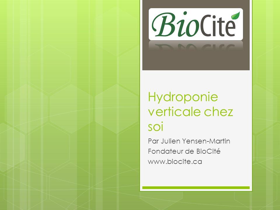 Hydroponie verticale chez soi Par Julien Yensen-Martin Fondateur de BioCité www.biocite.ca