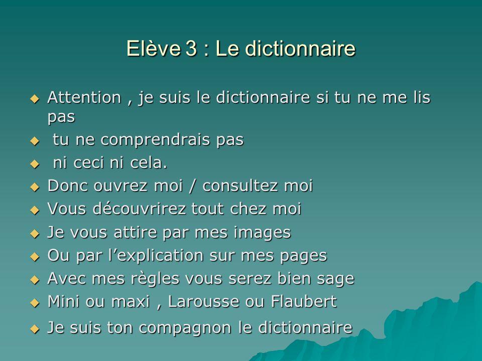 Elève 3 : Le dictionnaire Attention, je suis le dictionnaire si tu ne me lis pas Attention, je suis le dictionnaire si tu ne me lis pas tu ne comprendrais pas tu ne comprendrais pas ni ceci ni cela.