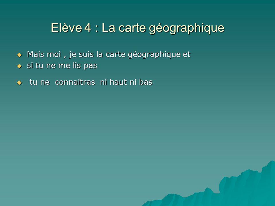 Elève 4 : La carte géographique Mais moi, je suis la carte géographique et Mais moi, je suis la carte géographique et si tu ne me lis pas si tu ne me lis pas tu ne connaitras ni haut ni bas tu ne connaitras ni haut ni bas