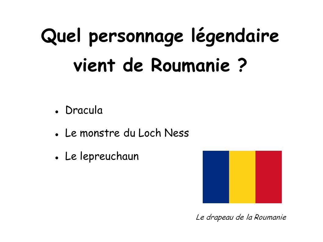 Quel personnage légendaire vient de Roumanie ? Dracula Le monstre du Loch Ness Le lepreuchaun Le drapeau de la Roumanie
