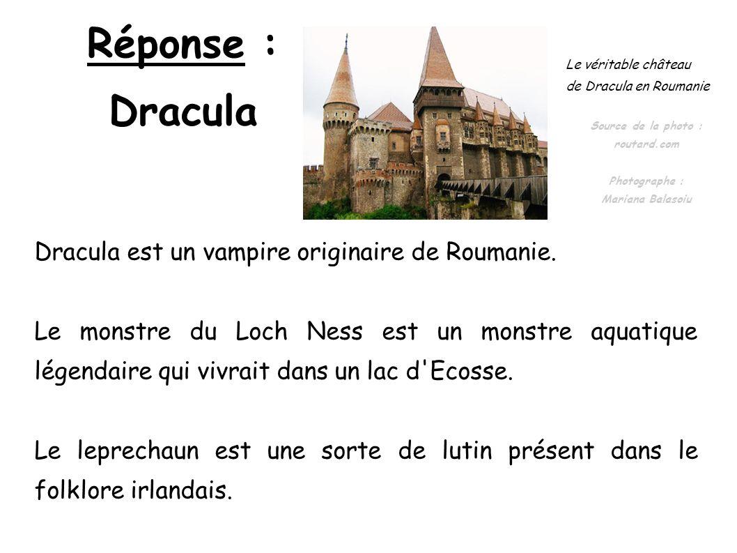 Réponse : Dracula Dracula est un vampire originaire de Roumanie. Le monstre du Loch Ness est un monstre aquatique légendaire qui vivrait dans un lac d