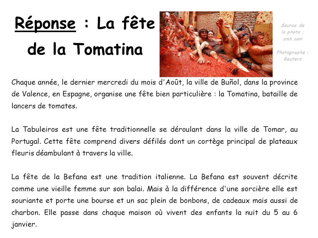 Réponse : La fête de la Tomatina Chaque année, le dernier mercredi du mois d'Août, la ville de Buñol, dans la province de Valence, en Espagne, organis