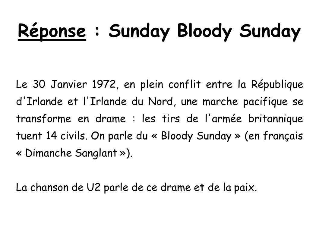 Réponse : Sunday Bloody Sunday Le 30 Janvier 1972, en plein conflit entre la République d'Irlande et l'Irlande du Nord, une marche pacifique se transf