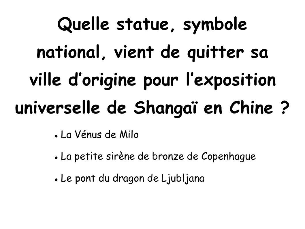 Quelle statue, symbole national, vient de quitter sa ville dorigine pour lexposition universelle de Shangaï en Chine ? La Vénus de Milo La petite sirè