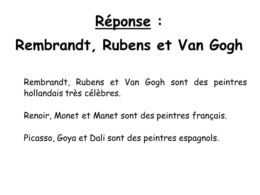 Réponse : Rembrandt, Rubens et Van Gogh Rembrandt, Rubens et Van Gogh sont des peintres hollandais très célèbres. Renoir, Monet et Manet sont des pein