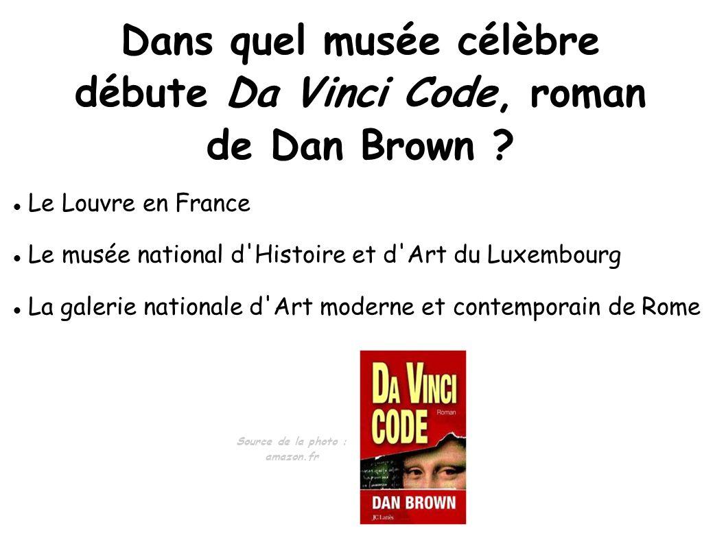 Dans quel musée célèbre débute Da Vinci Code, roman de Dan Brown ? Le Louvre en France Le musée national d'Histoire et d'Art du Luxembourg La galerie