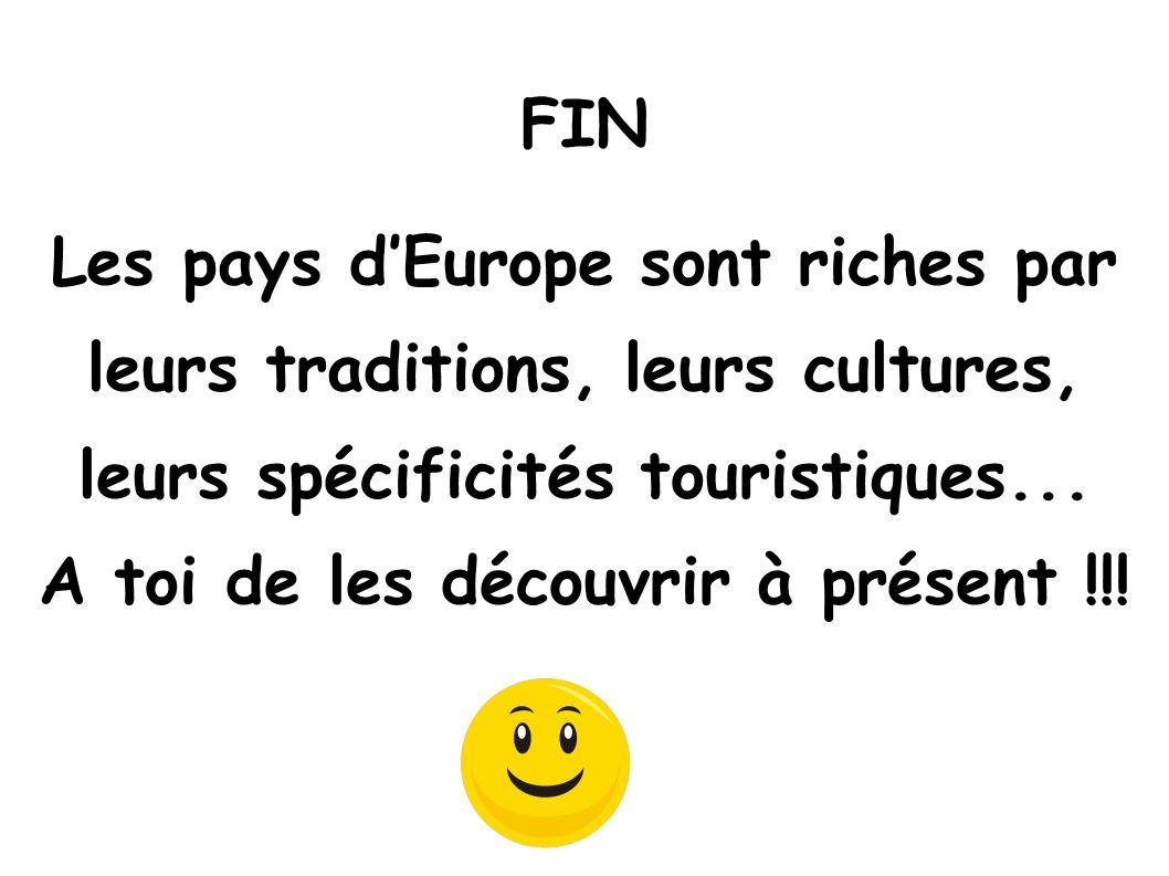 Les pays dEurope sont riches par leurs traditions, leurs cultures, leurs spécificités touristiques... A toi de les découvrir à présent !!! FIN