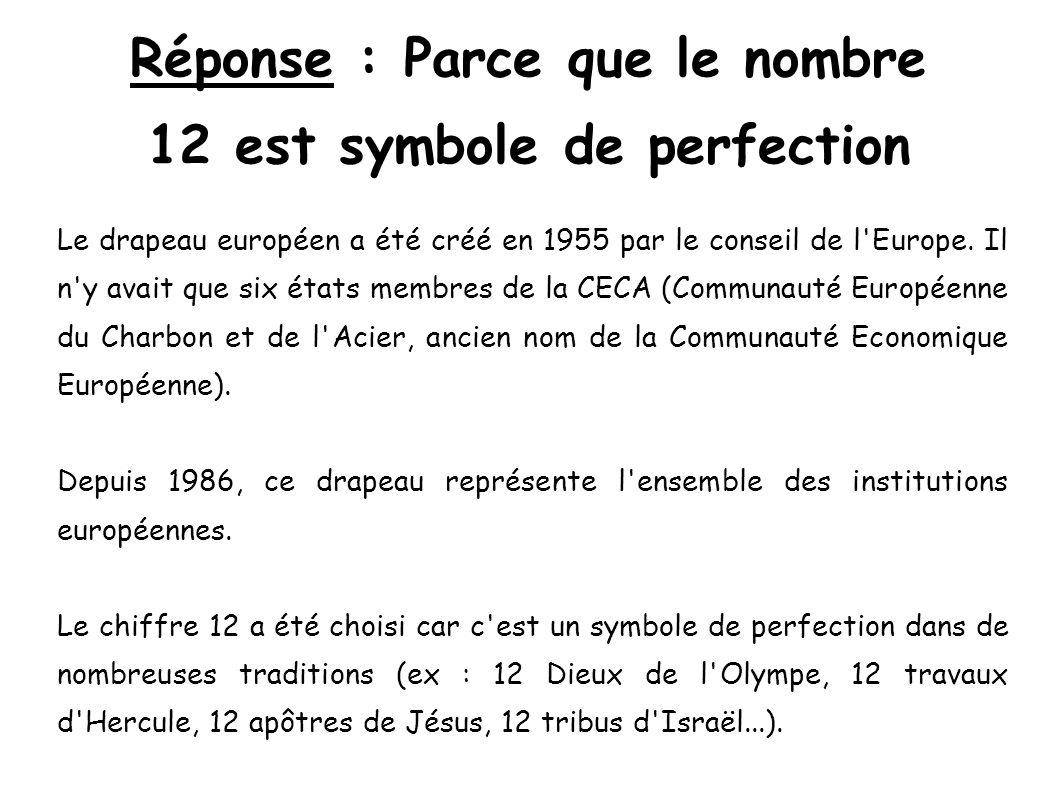 Réponse : Parce que le nombre 12 est symbole de perfection Le drapeau européen a été créé en 1955 par le conseil de l'Europe. Il n'y avait que six éta